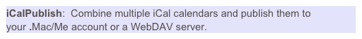 iCalPublish:  Combine multiple iCal calendars and publish them to your .Mac/Me account or a WebDAV server.